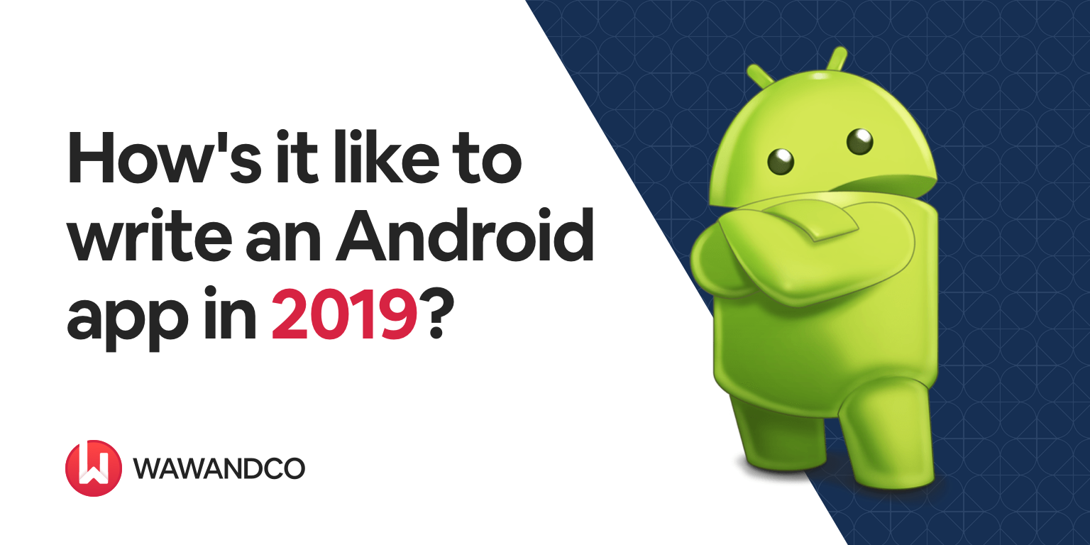 Blog: How's it like to write an Android app in 2019? | Wawandco